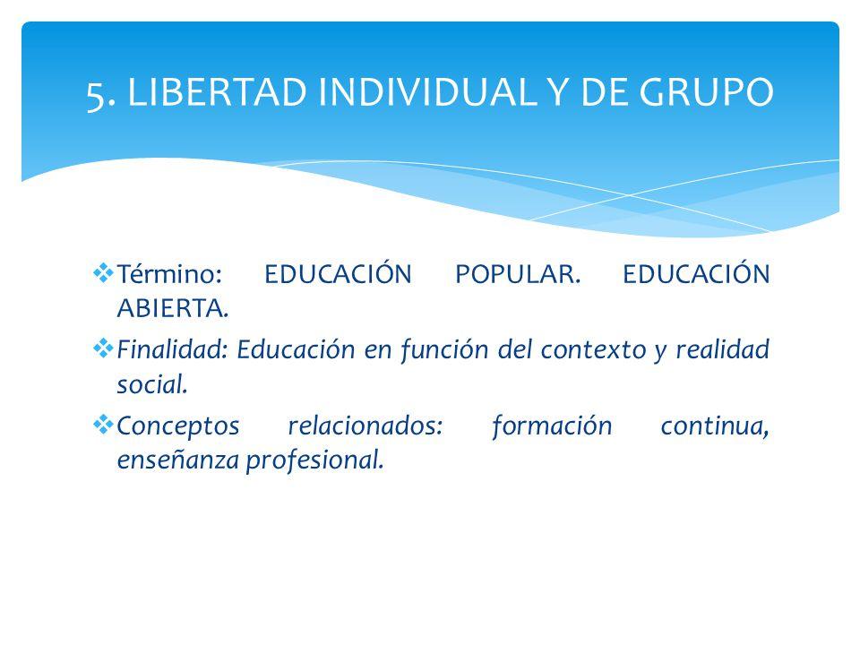 5. LIBERTAD INDIVIDUAL Y DE GRUPO Término: EDUCACIÓN POPULAR. EDUCACIÓN ABIERTA. Finalidad: Educación en función del contexto y realidad social. Conce