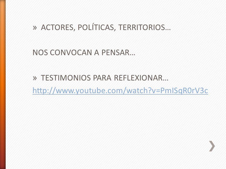 » ACTORES, POLÍTICAS, TERRITORIOS… NOS CONVOCAN A PENSAR… » TESTIMONIOS PARA REFLEXIONAR… http://www.youtube.com/watch?v=PmISqR0rV3c