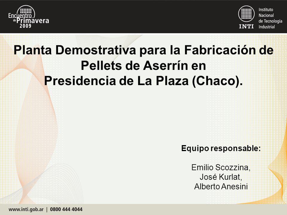 Equipo responsable: Emilio Scozzina, José Kurlat, Alberto Anesini Planta Demostrativa para la Fabricación de Pellets de Aserrín en Presidencia de La Plaza (Chaco).
