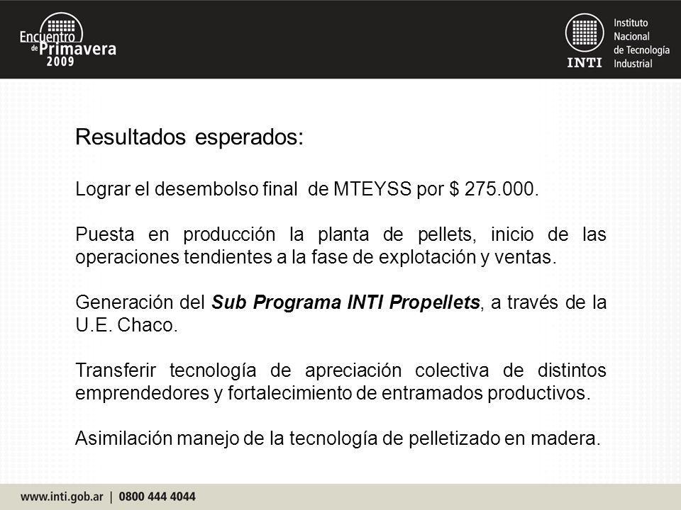 Resultados esperados: Lograr el desembolso final de MTEYSS por $ 275.000. Puesta en producción la planta de pellets, inicio de las operaciones tendien