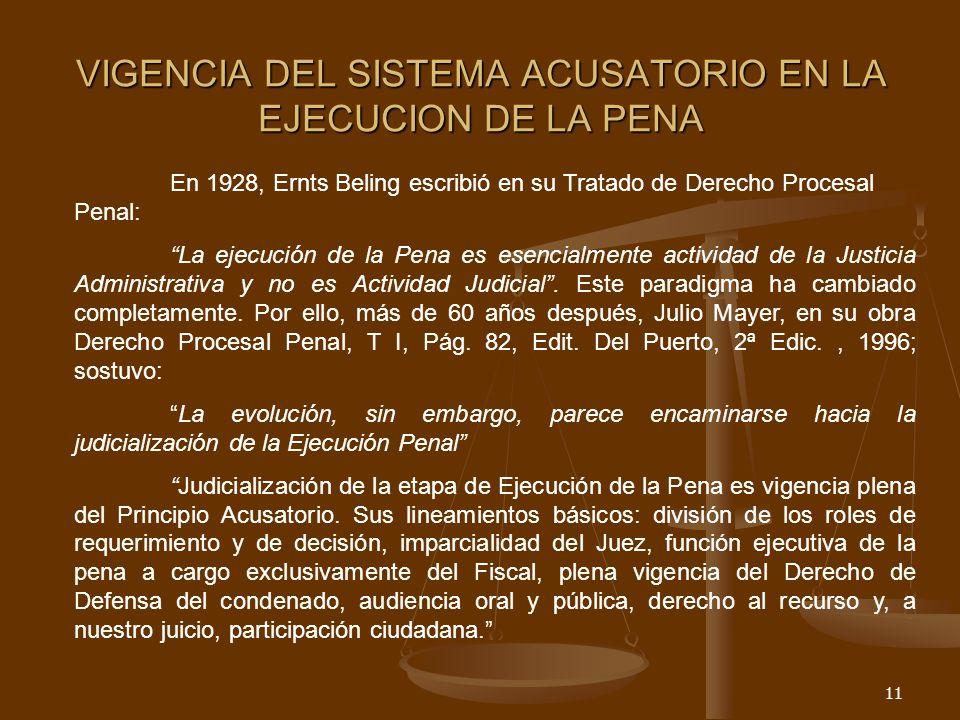 11 VIGENCIA DEL SISTEMA ACUSATORIO EN LA EJECUCION DE LA PENA En 1928, Ernts Beling escribió en su Tratado de Derecho Procesal Penal: La ejecución de la Pena es esencialmente actividad de la Justicia Administrativa y no es Actividad Judicial.