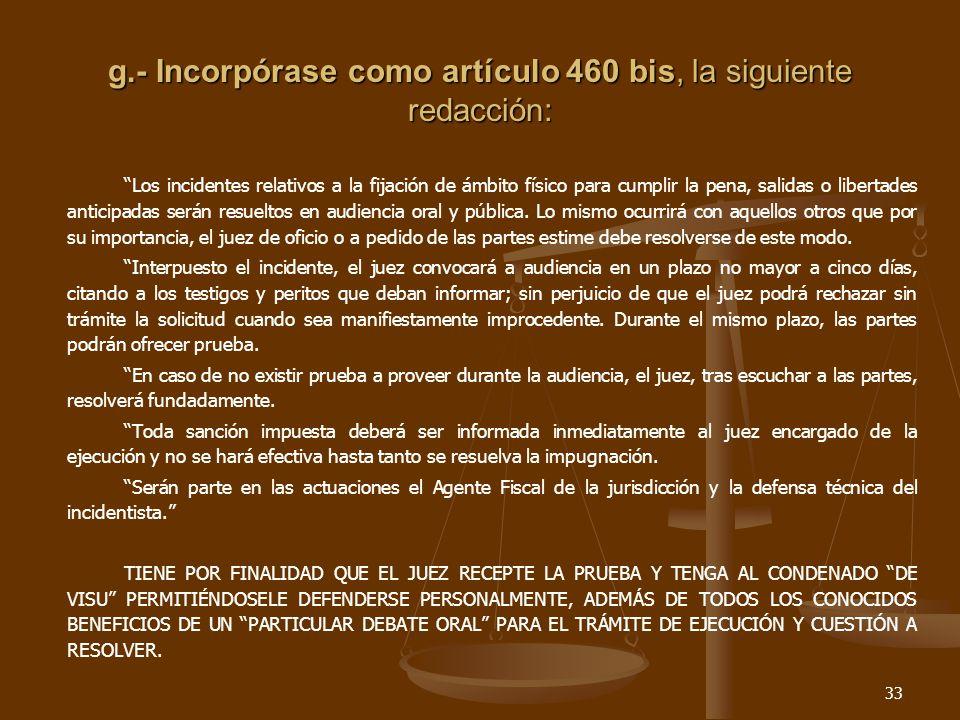 33 g.- Incorpórase como artículo 460 bis, la siguiente redacción: Los incidentes relativos a la fijación de ámbito físico para cumplir la pena, salidas o libertades anticipadas serán resueltos en audiencia oral y pública.