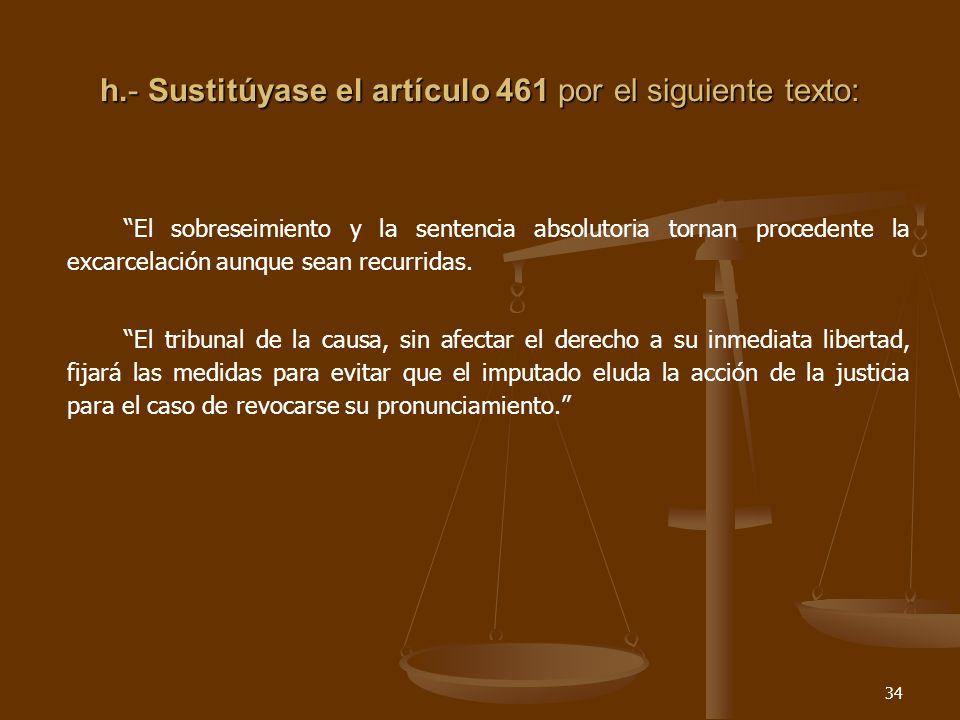 34 h.- Sustitúyase el artículo 461 por el siguiente texto: El sobreseimiento y la sentencia absolutoria tornan procedente la excarcelación aunque sean recurridas.