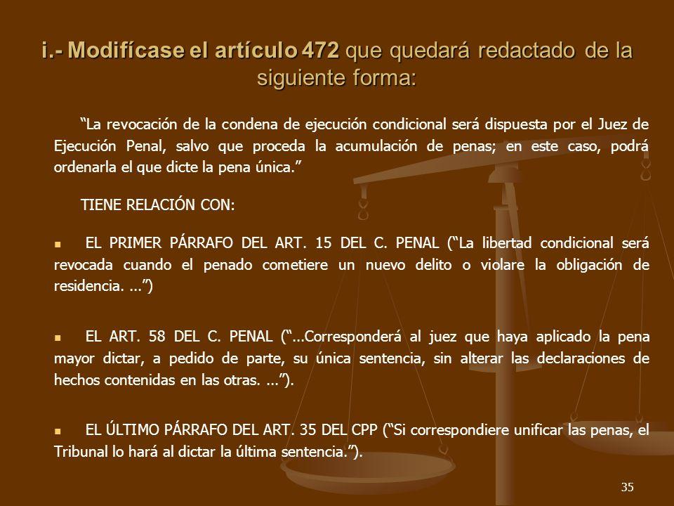 35 i.- Modifícase el artículo 472 que quedará redactado de la siguiente forma: La revocación de la condena de ejecución condicional será dispuesta por el Juez de Ejecución Penal, salvo que proceda la acumulación de penas; en este caso, podrá ordenarla el que dicte la pena única.