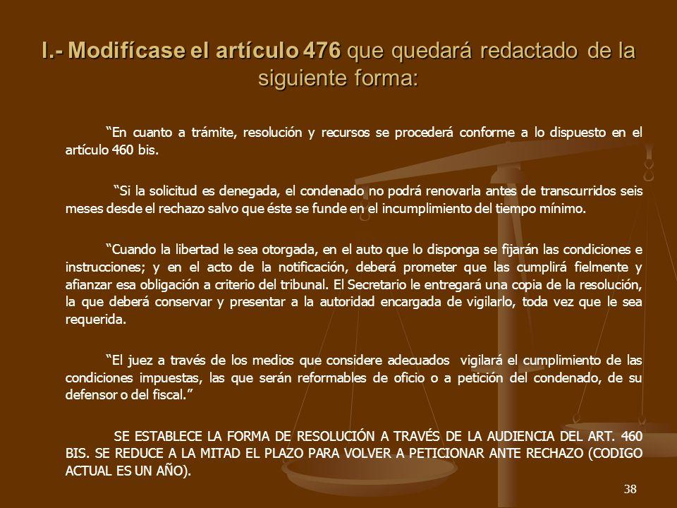 38 l.- Modifícase el artículo 476 que quedará redactado de la siguiente forma: En cuanto a trámite, resolución y recursos se procederá conforme a lo dispuesto en el artículo 460 bis.