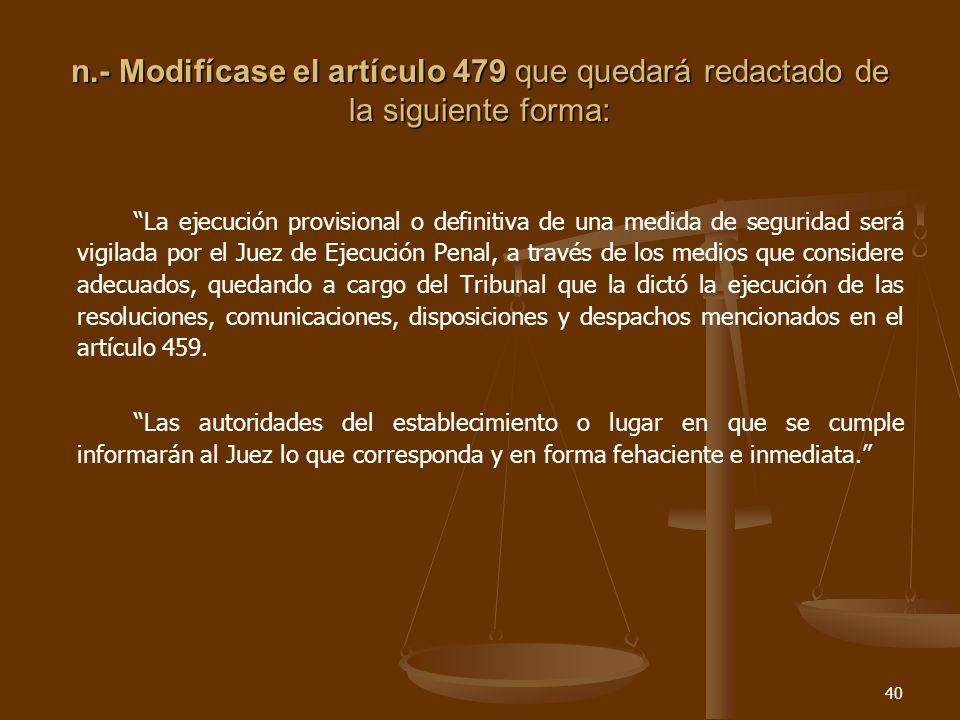 40 n.- Modifícase el artículo 479 que quedará redactado de la siguiente forma: La ejecución provisional o definitiva de una medida de seguridad será vigilada por el Juez de Ejecución Penal, a través de los medios que considere adecuados, quedando a cargo del Tribunal que la dictó la ejecución de las resoluciones, comunicaciones, disposiciones y despachos mencionados en el artículo 459.