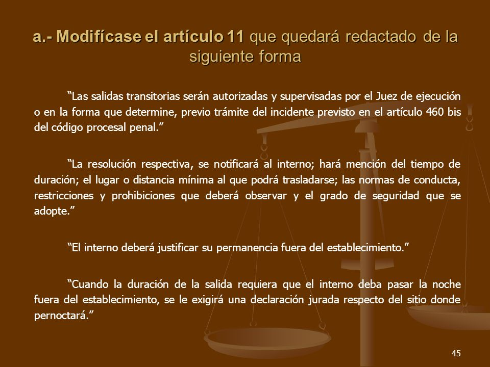 45 a.- Modifícase el artículo 11 que quedará redactado de la siguiente forma Las salidas transitorias serán autorizadas y supervisadas por el Juez de ejecución o en la forma que determine, previo trámite del incidente previsto en el artículo 460 bis del código procesal penal.