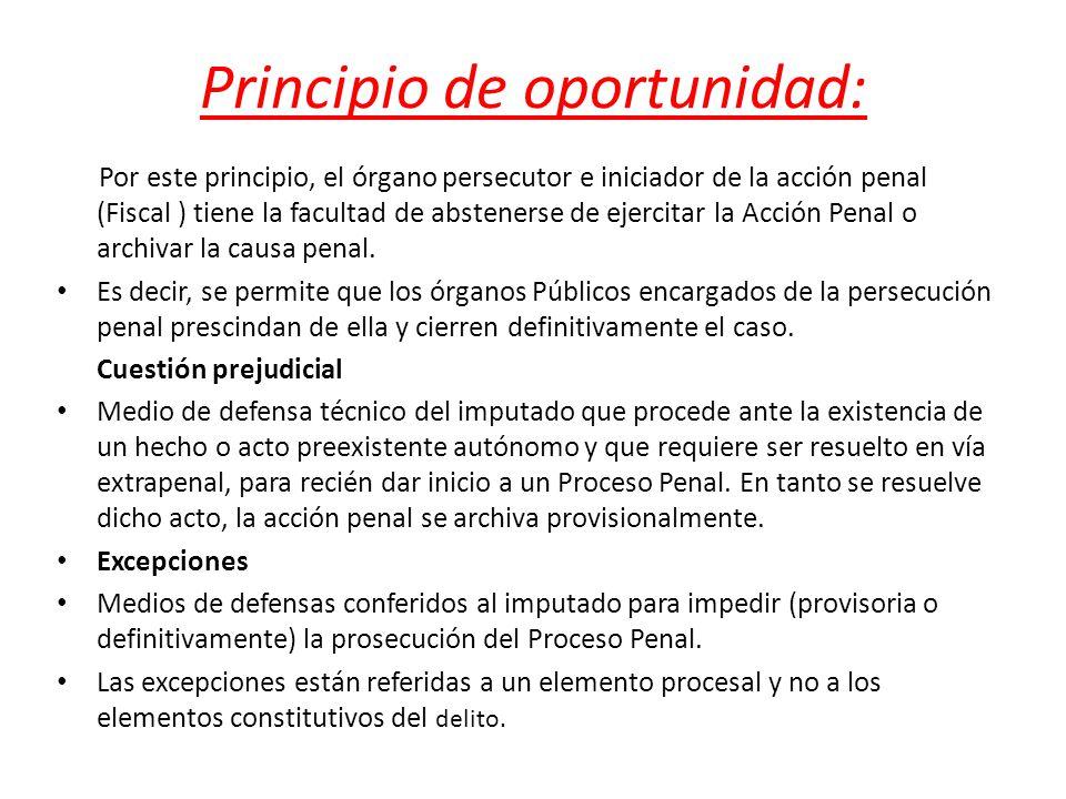 Principio de oportunidad: Por este principio, el órgano persecutor e iniciador de la acción penal (Fiscal ) tiene la facultad de abstenerse de ejercit