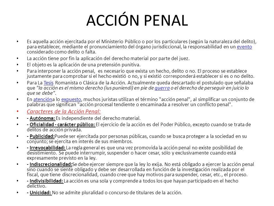 ACCIÓN PENAL Es aquella acción ejercitada por el Ministerio Público o por los particulares (según la naturaleza del delito), para establecer, mediante
