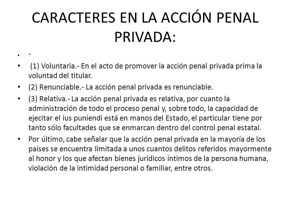 CARACTERES EN LA ACCIÓN PENAL PRIVADA: (1) Voluntaria.- En el acto de promover la acción penal privada prima la voluntad del titular. (2) Renunciable.