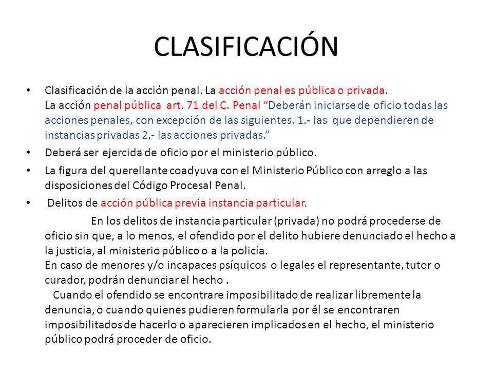 CLASIFICACIÓN Clasificación de la acción penal. La acción penal es pública o privada. La acción penal pública art. 71 del C. Penal Deberán iniciarse d