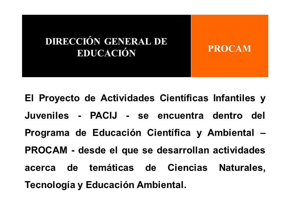 DIRECCIÓN GENERAL DE EDUCACIÓN PROCAM El Proyecto de Actividades Científicas Infantiles y Juveniles - PACIJ - se encuentra dentro del Programa de Educación Científica y Ambiental – PROCAM - desde el que se desarrollan actividades acerca de temáticas de Ciencias Naturales, Tecnología y Educación Ambiental.
