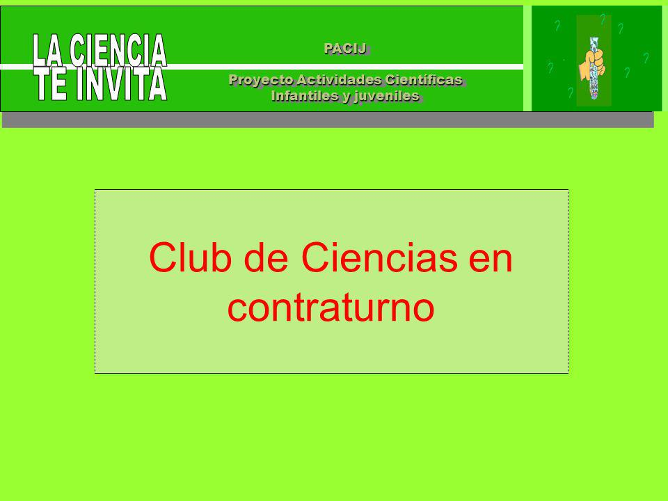 PACIJ Proyecto Actividades Científicas Infantiles y juveniles PACIJ Proyecto Actividades Científicas Infantiles y juveniles Club de Ciencias en contraturno