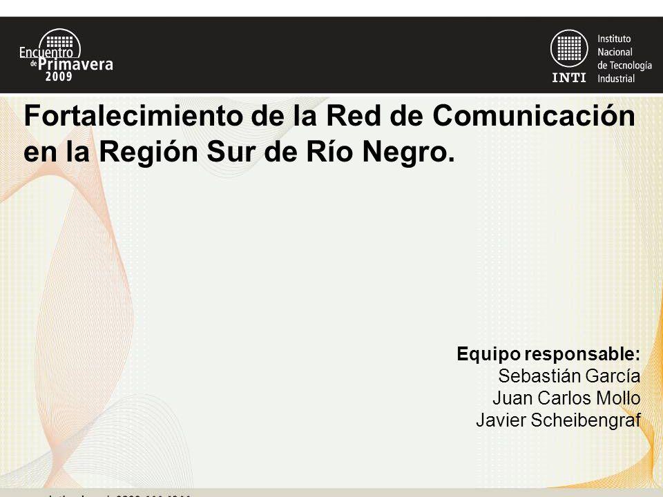 Equipo responsable: Sebastián García Juan Carlos Mollo Javier Scheibengraf Fortalecimiento de la Red de Comunicación en la Región Sur de Río Negro.
