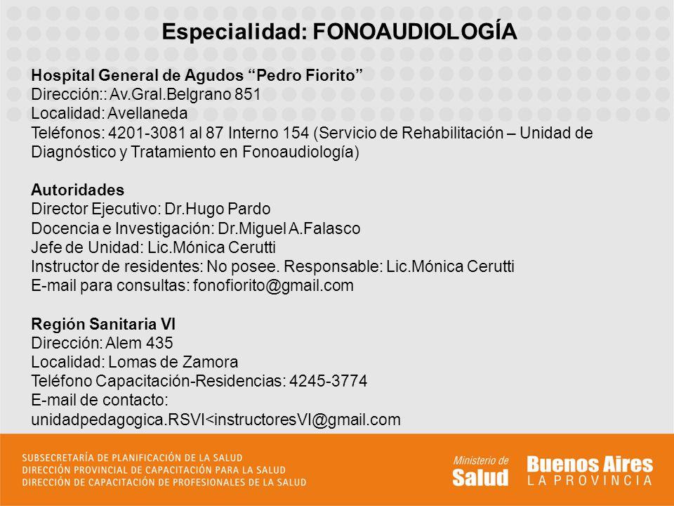 Especialidad: FONOAUDIOLOGÍA Hospital General de Agudos Pedro Fiorito Dirección:: Av.Gral.Belgrano 851 Localidad: Avellaneda Teléfonos: 4201-3081 al 8
