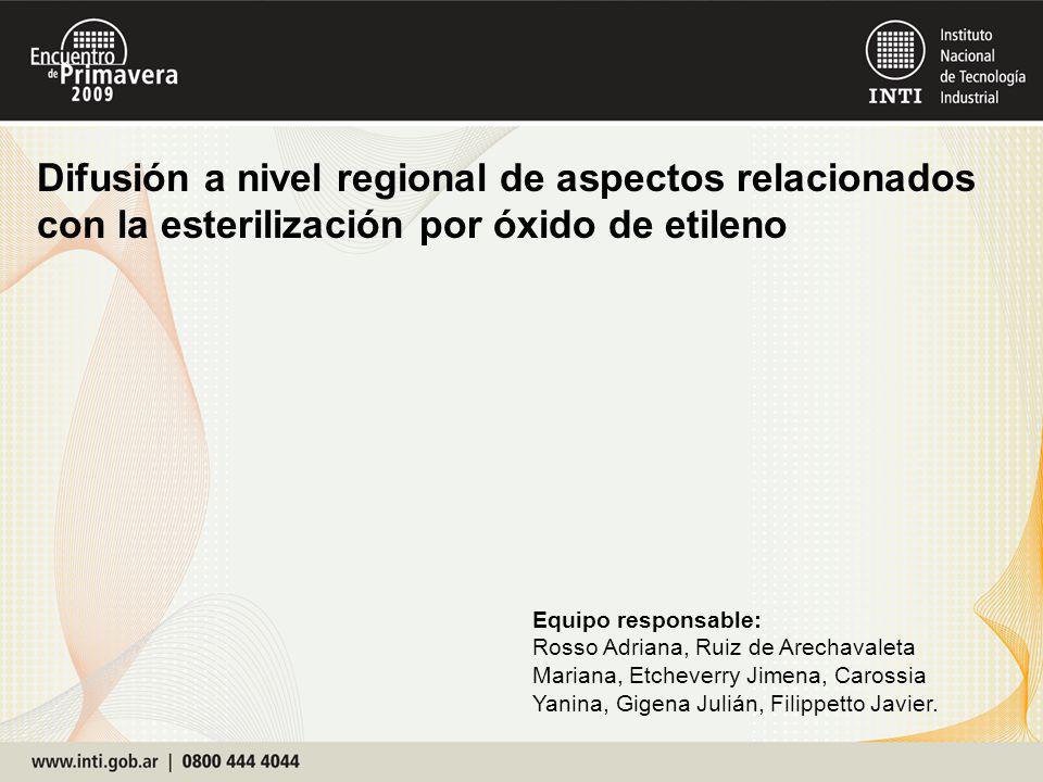 Difusión a nivel regional de aspectos relacionados con la esterilización por óxido de etileno Equipo responsable: Rosso Adriana, Ruiz de Arechavaleta