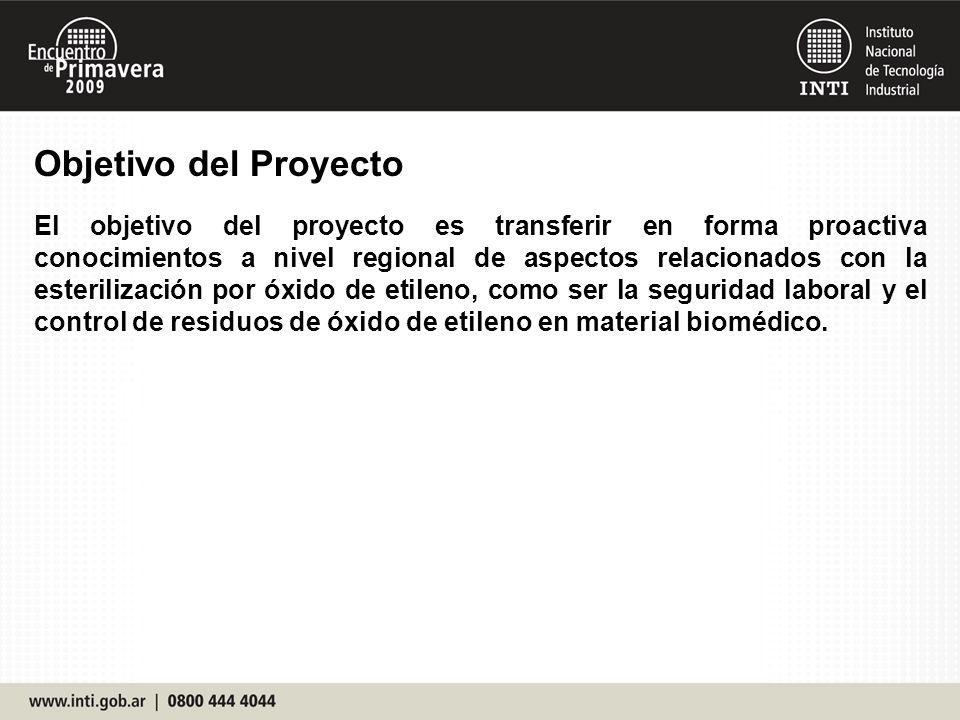 Objetivo del Proyecto El objetivo del proyecto es transferir en forma proactiva conocimientos a nivel regional de aspectos relacionados con la esterilización por óxido de etileno, como ser la seguridad laboral y el control de residuos de óxido de etileno en material biomédico.