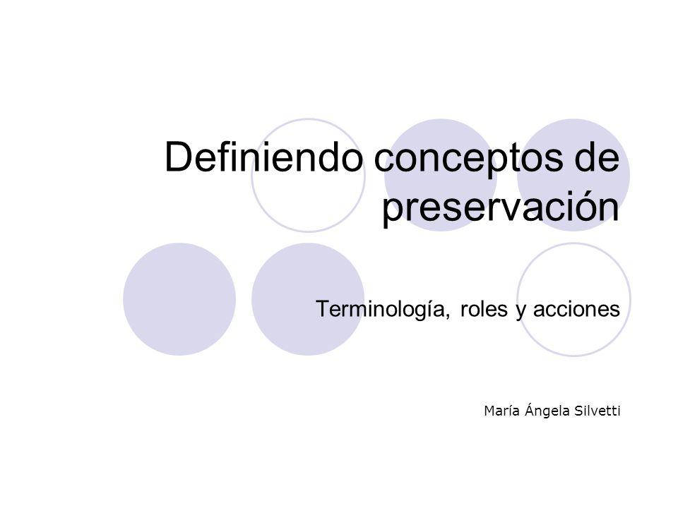 Definiendo conceptos de preservación Terminología, roles y acciones María Ángela Silvetti