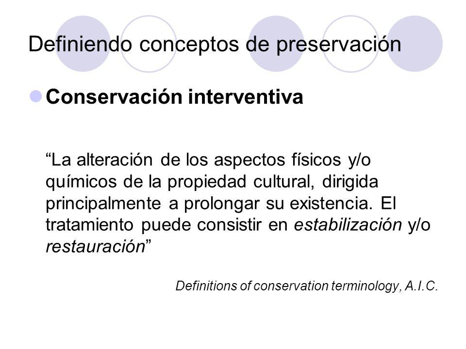 Definiendo conceptos de preservación Conservación interventiva : Estabilización: Los procedimientos del tratamiento pensados para mantener la integridad de la propiedad cultural y minimizar su deterioro Definitions of conservation terminology, A.I.C.