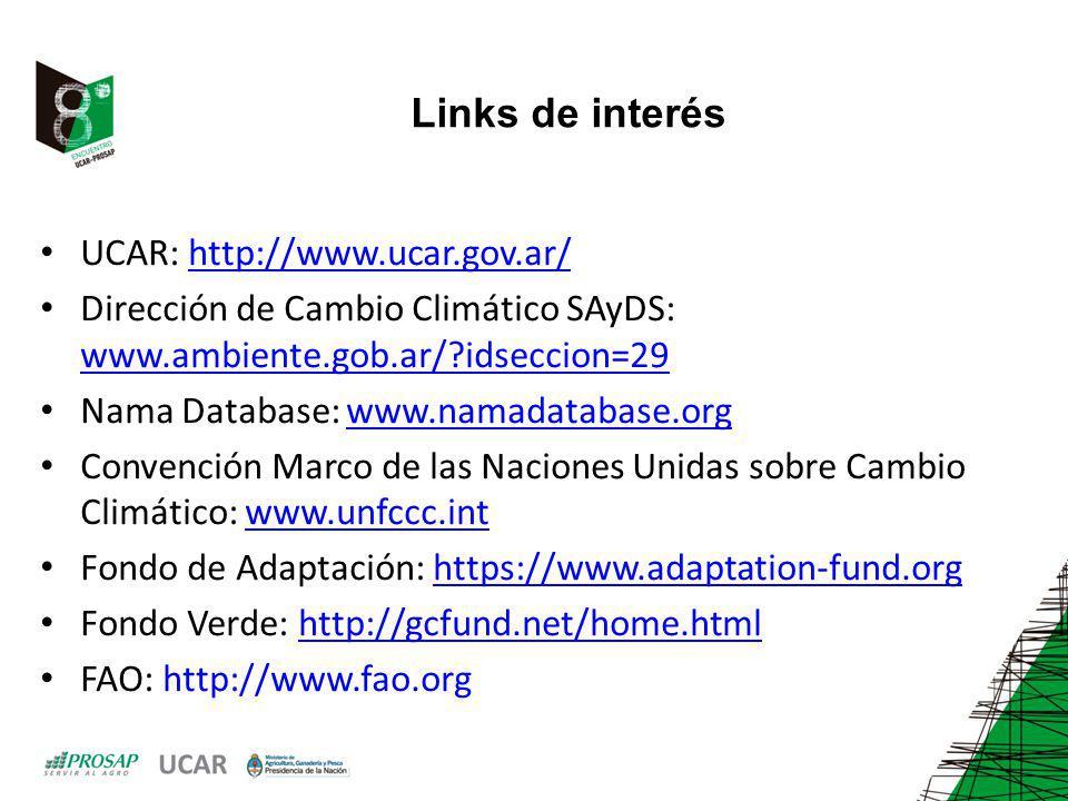 Links de interés UCAR: http://www.ucar.gov.ar/http://www.ucar.gov.ar/ Dirección de Cambio Climático SAyDS: www.ambiente.gob.ar/?idseccion=29 www.ambiente.gob.ar/?idseccion=29 Nama Database: www.namadatabase.orgwww.namadatabase.org Convención Marco de las Naciones Unidas sobre Cambio Climático: www.unfccc.intwww.unfccc.int Fondo de Adaptación: https://www.adaptation-fund.orghttps://www.adaptation-fund.org Fondo Verde: http://gcfund.net/home.htmlhttp://gcfund.net/home.html FAO: http://www.fao.org