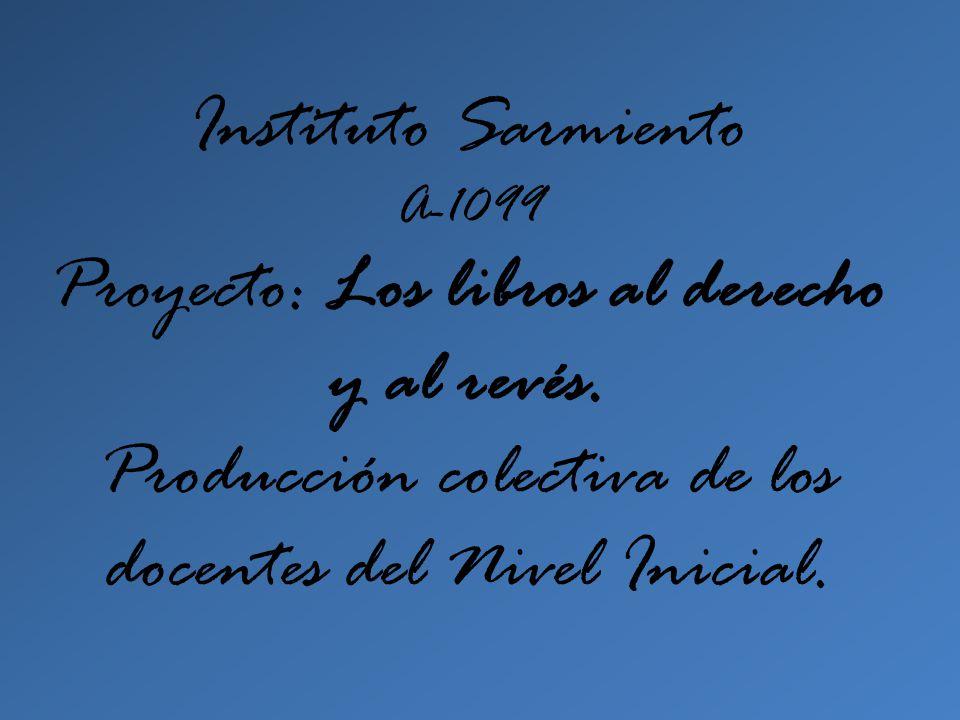 Instituto Sarmiento A-1099 Proyecto: Los libros al derecho y al revés. Producción colectiva de los docentes del Nivel Inicial.