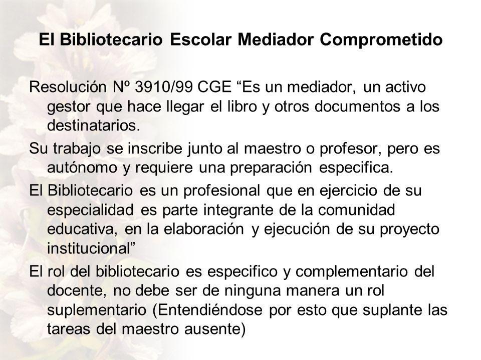 El Bibliotecario Escolar Mediador Comprometido Resolución Nº 3910/99 CGE Es un mediador, un activo gestor que hace llegar el libro y otros documentos a los destinatarios.