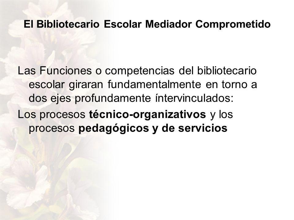 El Bibliotecario Escolar Mediador Comprometido Las Funciones o competencias del bibliotecario escolar giraran fundamentalmente en torno a dos ejes profundamente íntervinculados: Los procesos técnico-organizativos y los procesos pedagógicos y de servicios