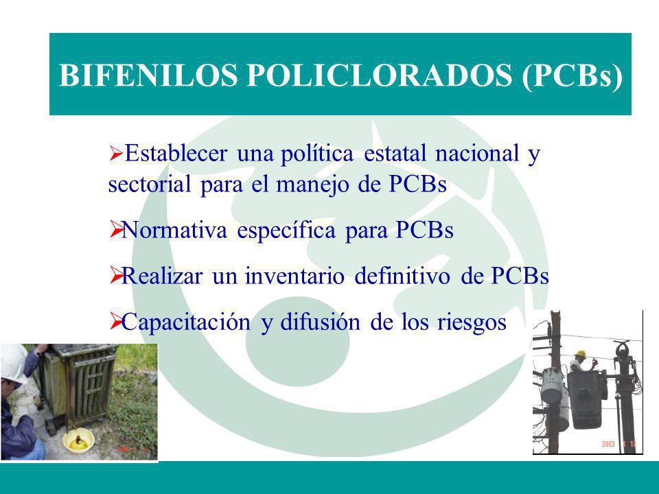 BIFENILOS POLICLORADOS (PCBs) Establecer una política estatal nacional y sectorial para el manejo de PCBs Normativa específica para PCBs Realizar un i