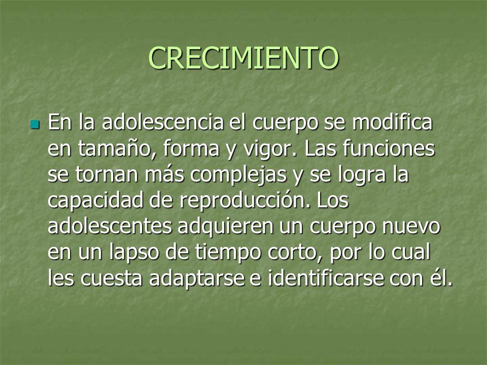 CRECIMIENTO En la adolescencia el cuerpo se modifica en tamaño, forma y vigor. Las funciones se tornan más complejas y se logra la capacidad de reprod