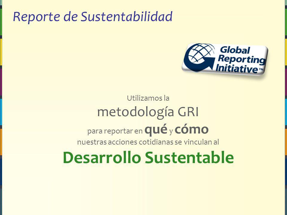 Reporte de Sustentabilidad Utilizamos la metodología GRI para reportar en qué y cómo nuestras acciones cotidianas se vinculan al Desarrollo Sustentable