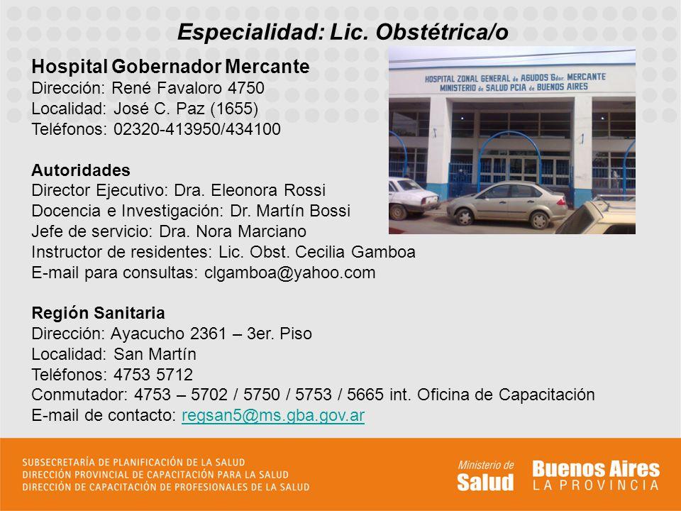 Especialidad: Lic. Obstétrica/o Hospital Gobernador Mercante Dirección: René Favaloro 4750 Localidad: José C. Paz (1655) Teléfonos: 02320-413950/43410