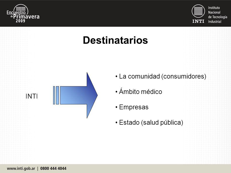 Destinatarios La comunidad (consumidores) Ámbito médico Empresas Estado (salud pública) INTI