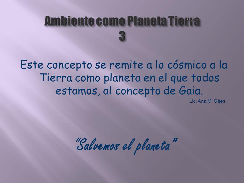 Este concepto se remite a lo cósmico a la Tierra como planeta en el que todos estamos, al concepto de Gaia. Lic. Ana M. Sáes Salvemos el planeta