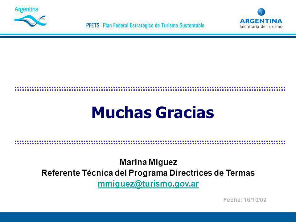 Muchas Gracias Marina Miguez Referente Técnica del Programa Directrices de Termas mmiguez@turismo.gov.ar Fecha: 16/10/09
