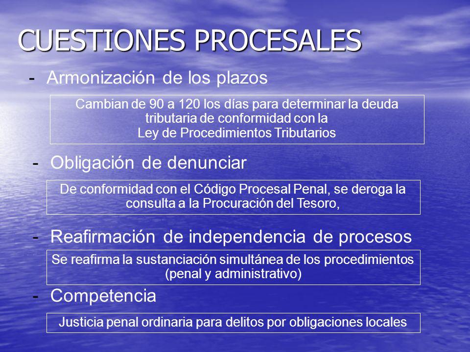 CUESTIONES PROCESALES -Armonización de los plazos Cambian de 90 a 120 los días para determinar la deuda tributaria de conformidad con la Ley de Procedimientos Tributarios -Obligación de denunciar De conformidad con el Código Procesal Penal, se deroga la consulta a la Procuración del Tesoro, -Reafirmación de independencia de procesos Se reafirma la sustanciación simultánea de los procedimientos (penal y administrativo) -Competencia Justicia penal ordinaria para delitos por obligaciones locales