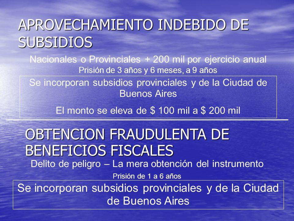 APROVECHAMIENTO INDEBIDO DE SUBSIDIOS Nacionales o Provinciales + 200 mil por ejercicio anual Prisión de 3 años y 6 meses, a 9 años Se incorporan subsidios provinciales y de la Ciudad de Buenos Aires El monto se eleva de $ 100 mil a $ 200 mil OBTENCION FRAUDULENTA DE BENEFICIOS FISCALES Delito de peligro – La mera obtención del instrumento Se incorporan subsidios provinciales y de la Ciudad de Buenos Aires Prisión de 1 a 6 años