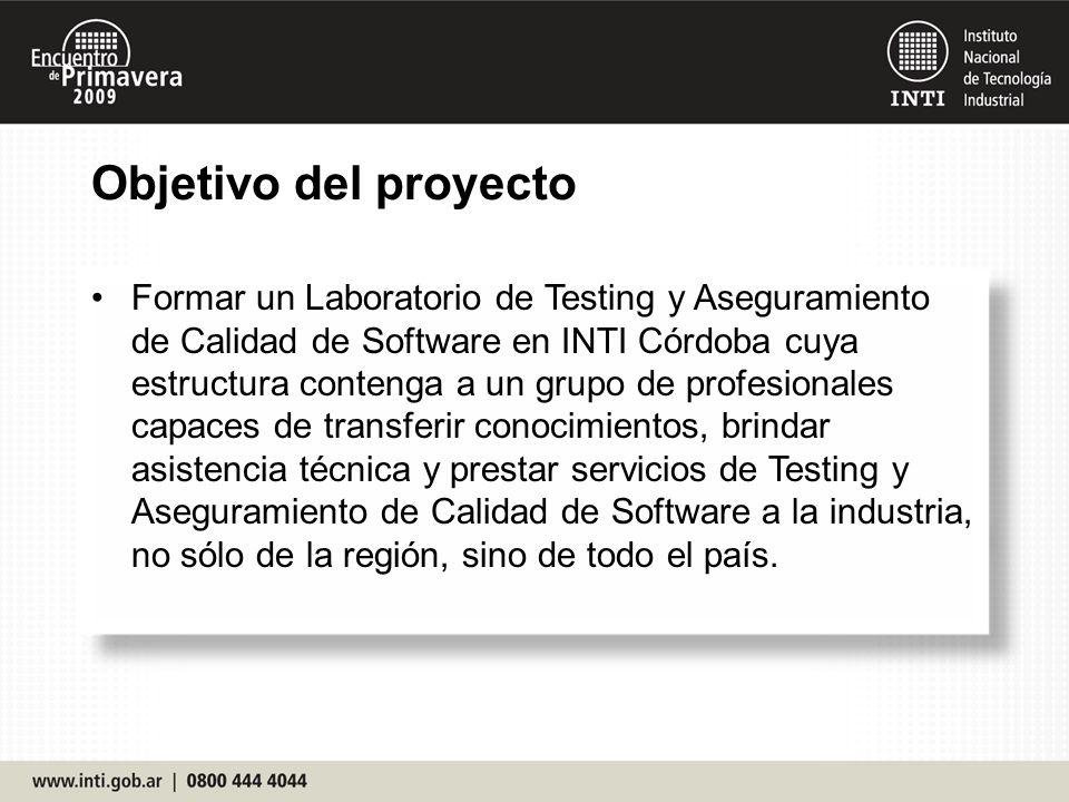 Objetivo del proyecto Formar un Laboratorio de Testing y Aseguramiento de Calidad de Software en INTI Córdoba cuya estructura contenga a un grupo de profesionales capaces de transferir conocimientos, brindar asistencia técnica y prestar servicios de Testing y Aseguramiento de Calidad de Software a la industria, no sólo de la región, sino de todo el país.