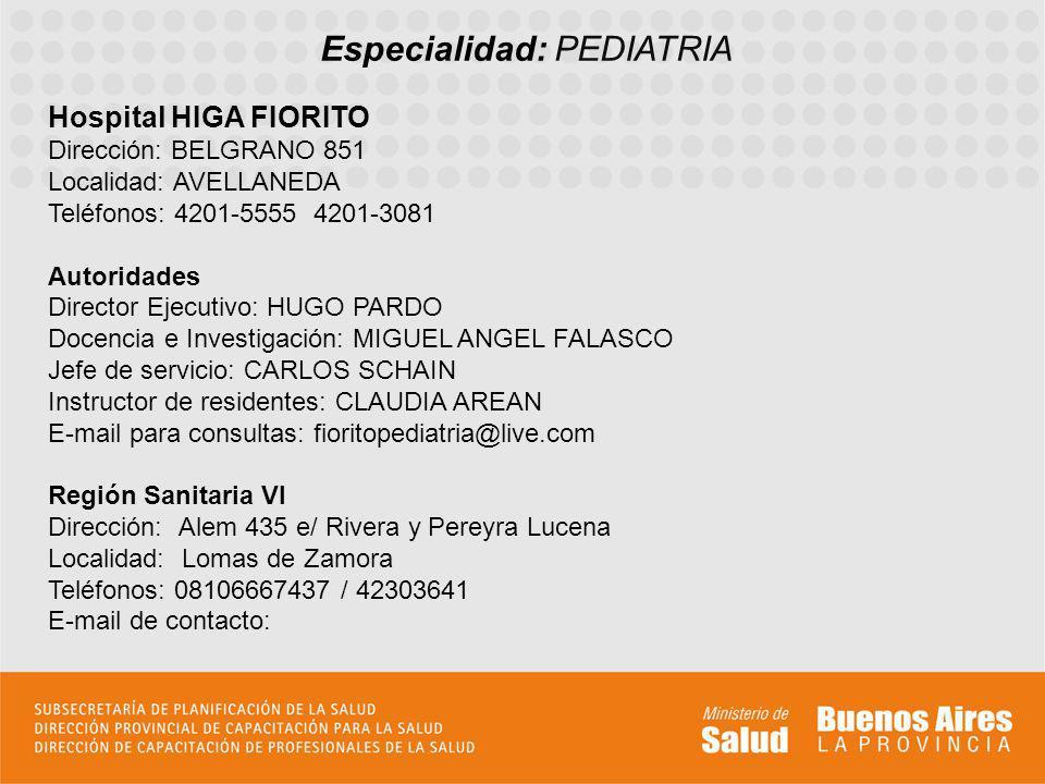 Especialidad: PEDIATRIA Hospital HIGA FIORITO Dirección: BELGRANO 851 Localidad: AVELLANEDA Teléfonos: 4201-5555 4201-3081 Autoridades Director Ejecut