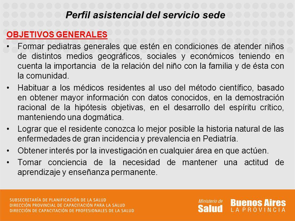 Perfil asistencial del servicio sede OBJETIVOS GENERALES Formar pediatras generales que estén en condiciones de atender niños de distintos medios geog