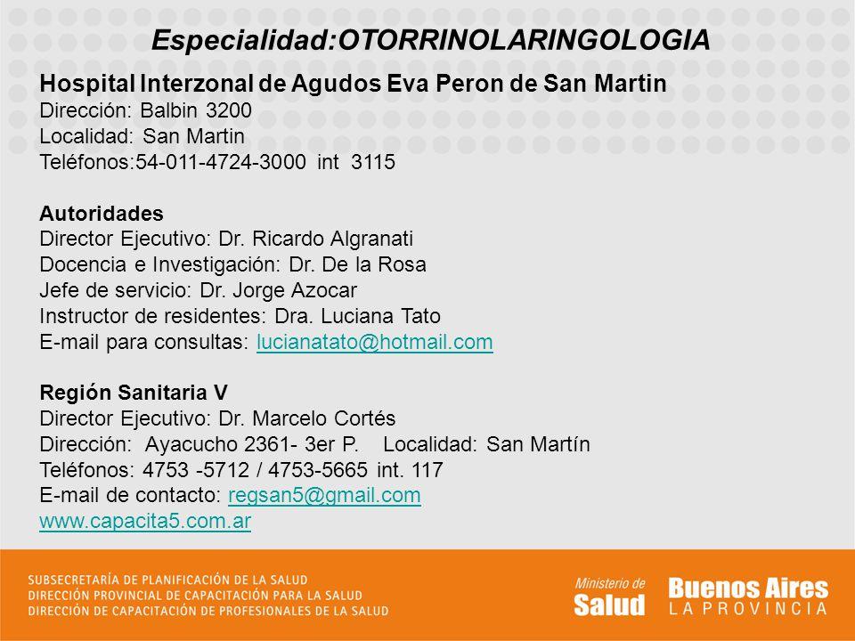 Especialidad:OTORRINOLARINGOLOGIA Hospital Interzonal de Agudos Eva Peron de San Martin Dirección: Balbin 3200 Localidad: San Martin Teléfonos:54-011-