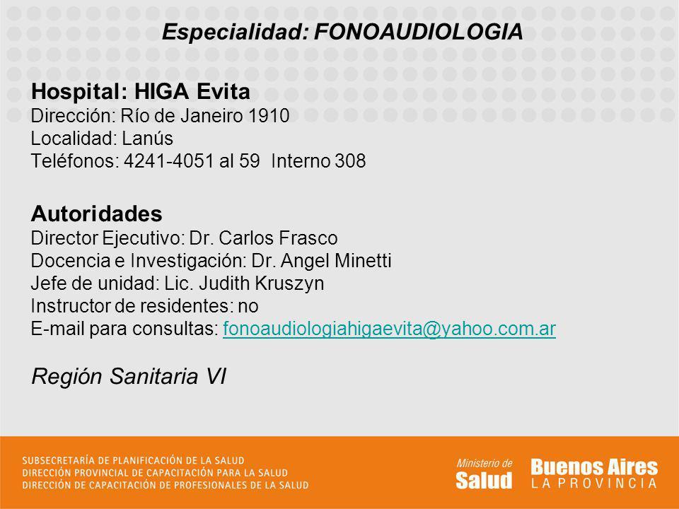 Especialidad: FONOAUDIOLOGIA Hospital: HIGA Evita Dirección: Río de Janeiro 1910 Localidad: Lanús Teléfonos: 4241-4051 al 59 Interno 308 Autoridades D
