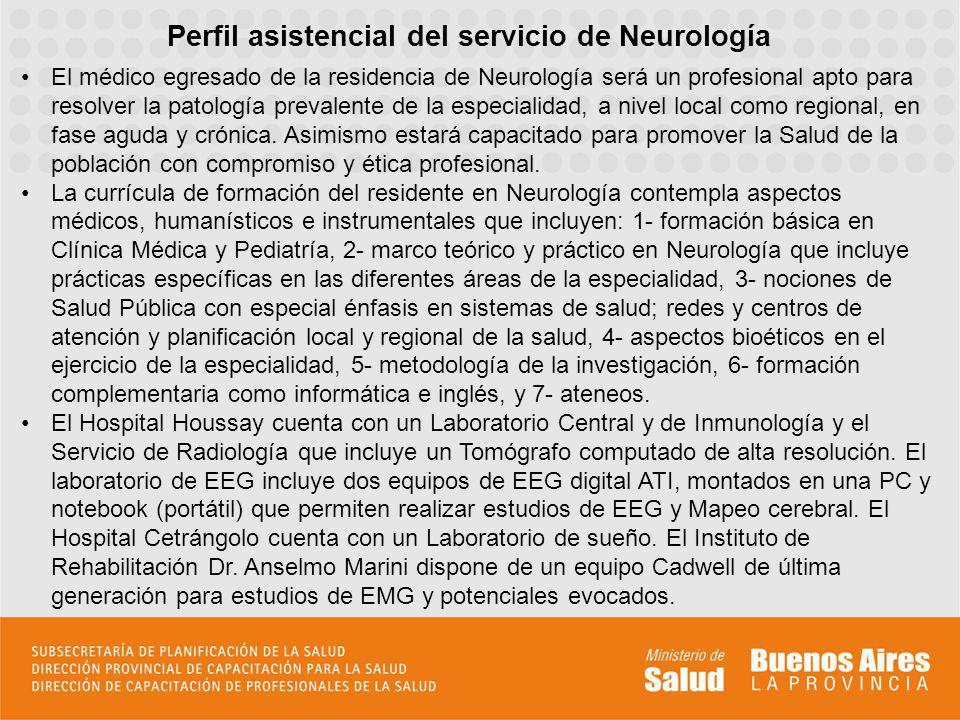 El médico egresado de la residencia de Neurología será un profesional apto para resolver la patología prevalente de la especialidad, a nivel local com