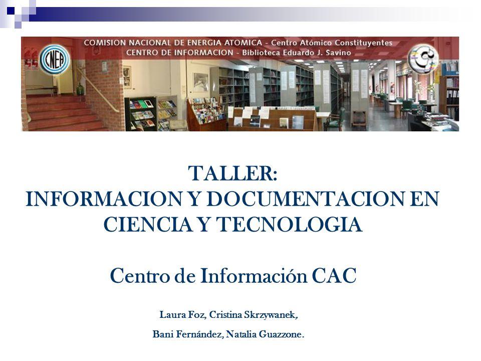 TALLER: INFORMACION Y DOCUMENTACION EN CIENCIA Y TECNOLOGIA Centro de Información CAC Laura Foz, Cristina Skrzywanek, Bani Fernández, Natalia Guazzone