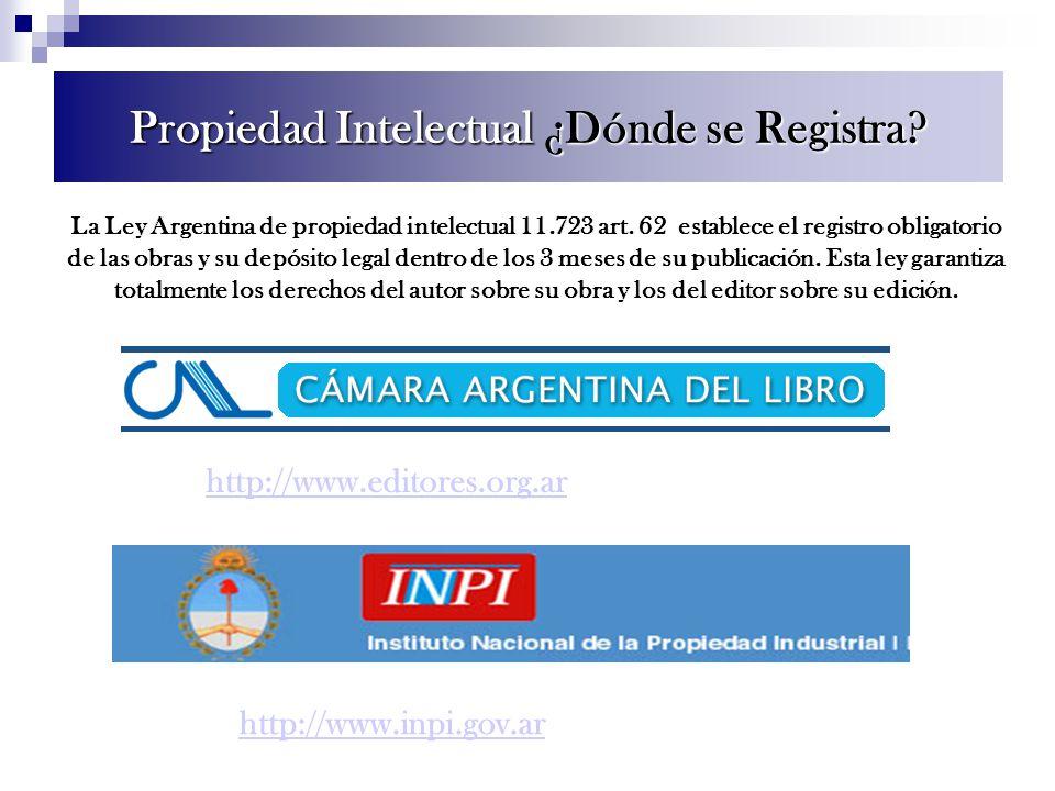 http://www.editores.org.ar Propiedad Intelectual ¿Dónde se Registra? http://www.inpi.gov.ar La Ley Argentina de propiedad intelectual 11.723 art. 62 e