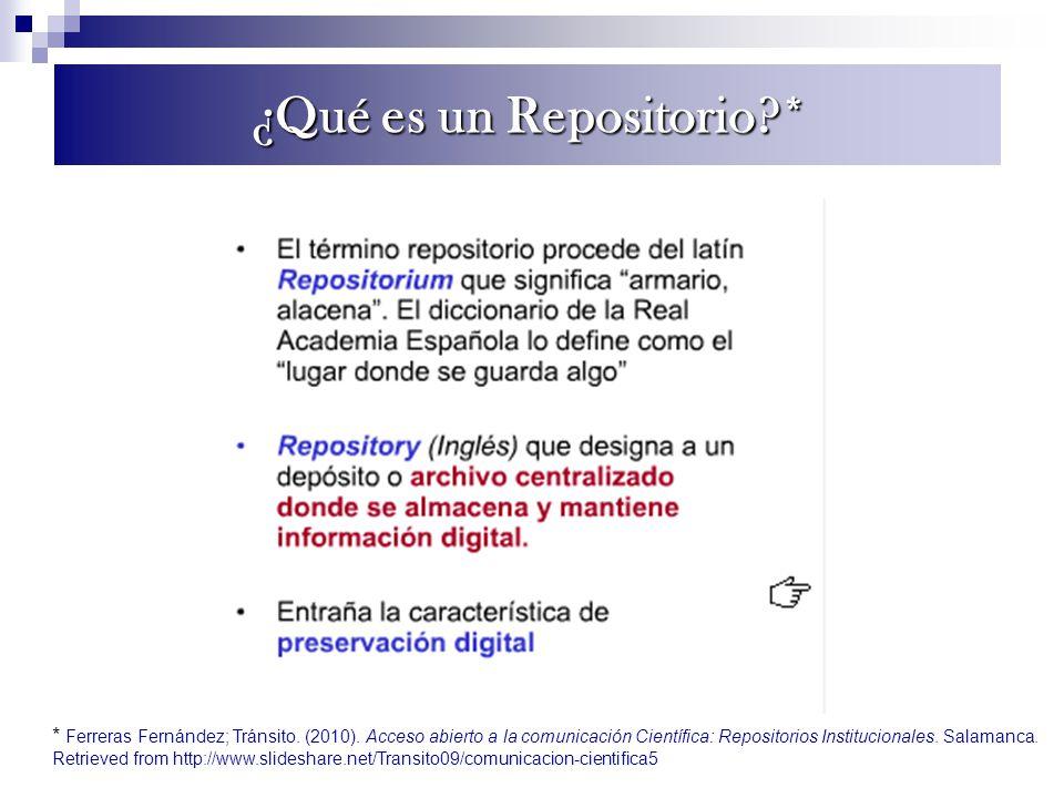 ¿Qué es un Repositorio?* * Ferreras Fernández; Tránsito. (2010). Acceso abierto a la comunicación Científica: Repositorios Institucionales. Salamanca.