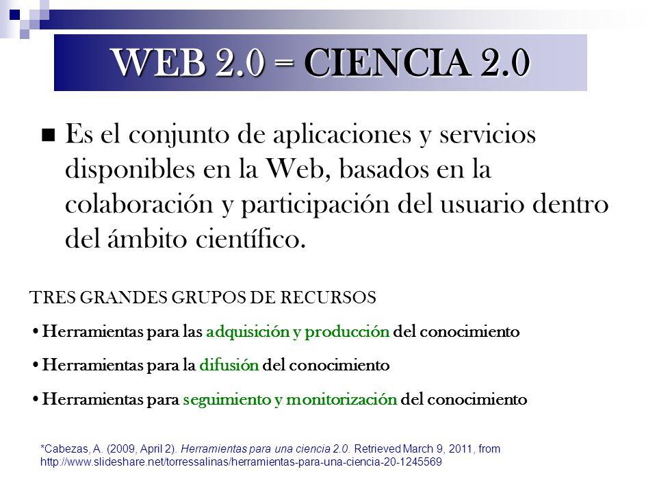 WEB 2.0 = CIENCIA 2.0 Es el conjunto de aplicaciones y servicios disponibles en la Web, basados en la colaboración y participación del usuario dentro