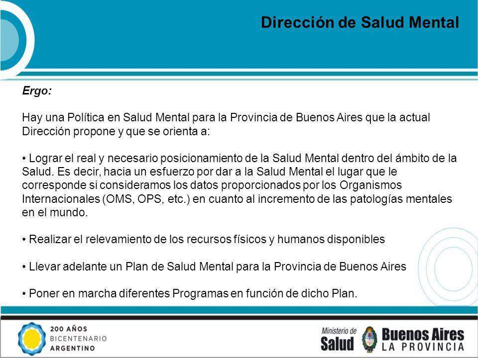 Dirección de Salud Mental Ergo: Hay una Política en Salud Mental para la Provincia de Buenos Aires que la actual Dirección propone y que se orienta a: Lograr el real y necesario posicionamiento de la Salud Mental dentro del ámbito de la Salud.