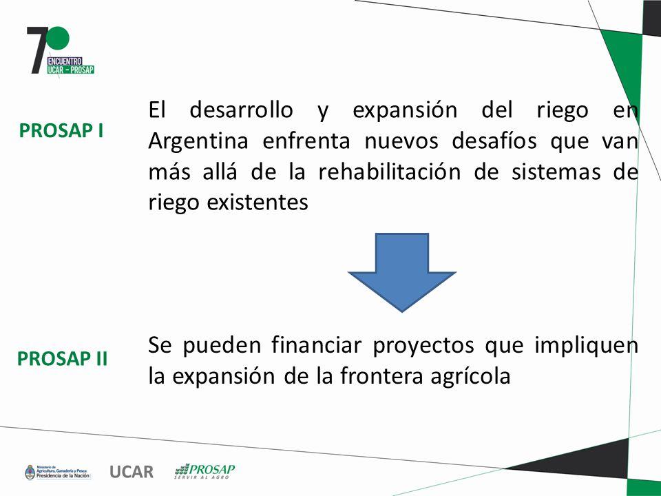 El desarrollo y expansión del riego en Argentina enfrenta nuevos desafíos que van más allá de la rehabilitación de sistemas de riego existentes Se pueden financiar proyectos que impliquen la expansión de la frontera agrícola PROSAP I PROSAP II
