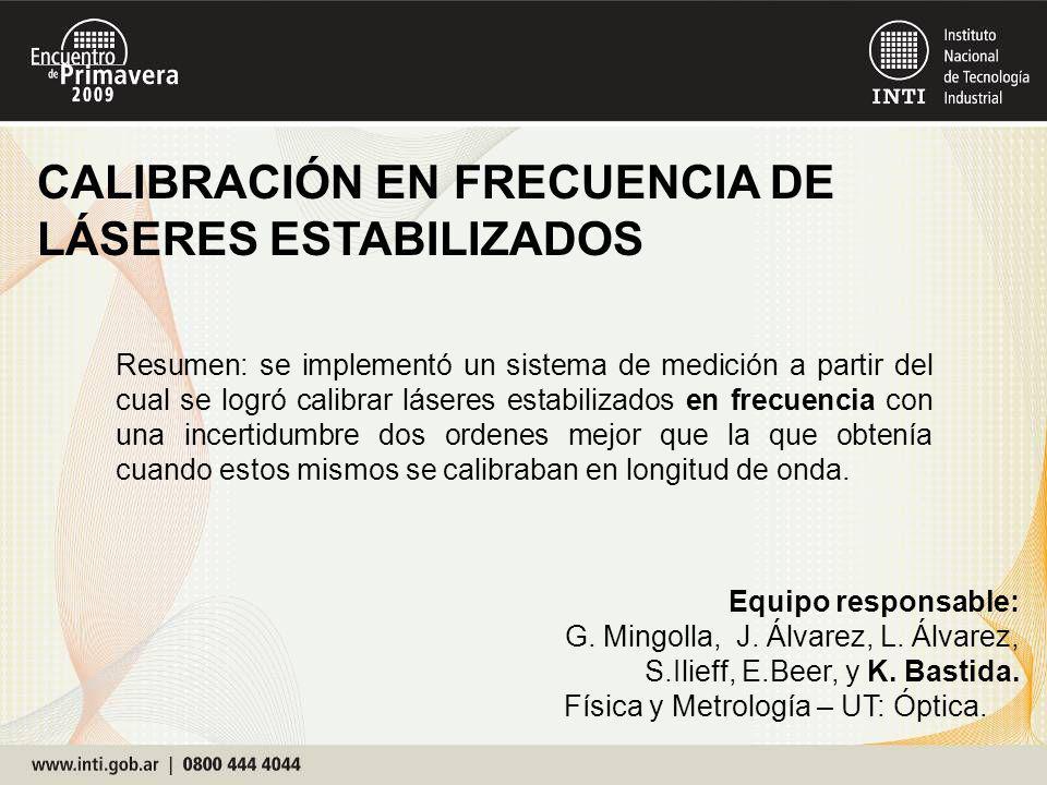 CALIBRACIÓN EN FRECUENCIA DE LÁSERES ESTABILIZADOS Equipo responsable: G. Mingolla, J. Álvarez, L. Álvarez, S.Ilieff, E.Beer, y K. Bastida. Física y M