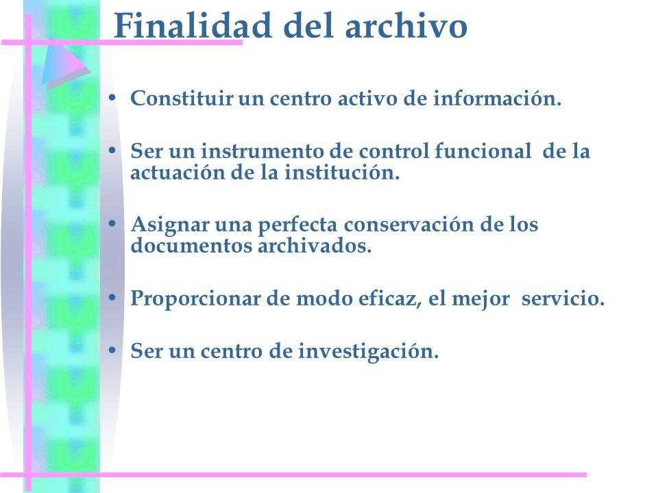 Finalidad del archivo Constituir un centro activo de información. Ser un instrumento de control funcional de la actuación de la institución. Asignar u